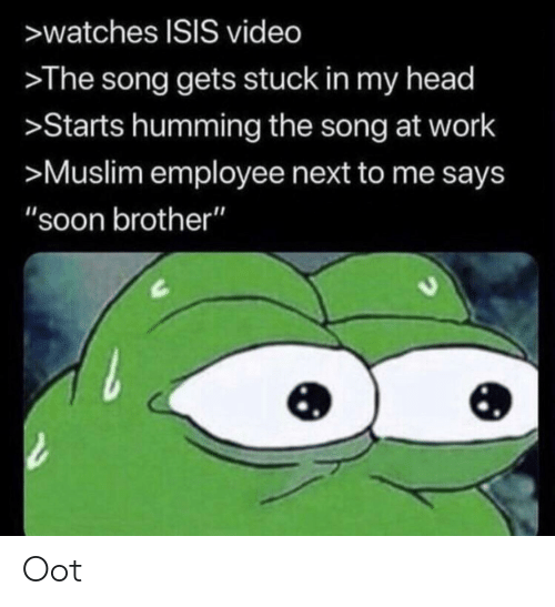 """Head, Isis, and Muslim: >watches ISIS video  The song gets stuck in my head  >Starts humming the song at work  >Muslim employee next to me says  """"soon brother"""" Oot"""
