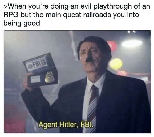 rpg: >When you're doing an evil playthrough of an  RPG but the main quest railroads you into  being good  OFBI  Agent Hitler, FBI