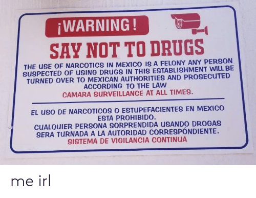 Drugs, Mexico, and Mexican: ¡WARNING!  SAY NOT TO DRUGS  THE USE OF NARCOTICS IN MEXICO ISA FELONY ANY PERSON  SPECTED OF USING DRUGS IN THIS ESTABLISHMENT WILL BE  TURNED OVER TO MEXICAN AUTHORITIES AND PROSECUTED  ACCORDING TO THE LAW  CAMARA SURVEILLANCE AT ALL TIMES.  EL USO DE NARCOTICOS O ESTUPEFACIENTES EN MEXICO  ESTA PROHIBIDO.  CUALQUIER PERSONA SORPRENDIDA USANDO DROGAS  SERA TURNADA A LA AUTORIDAD CORRESPÓNDIENTE  SSTEMA DE VIGILANCIA CONTINUA me irl