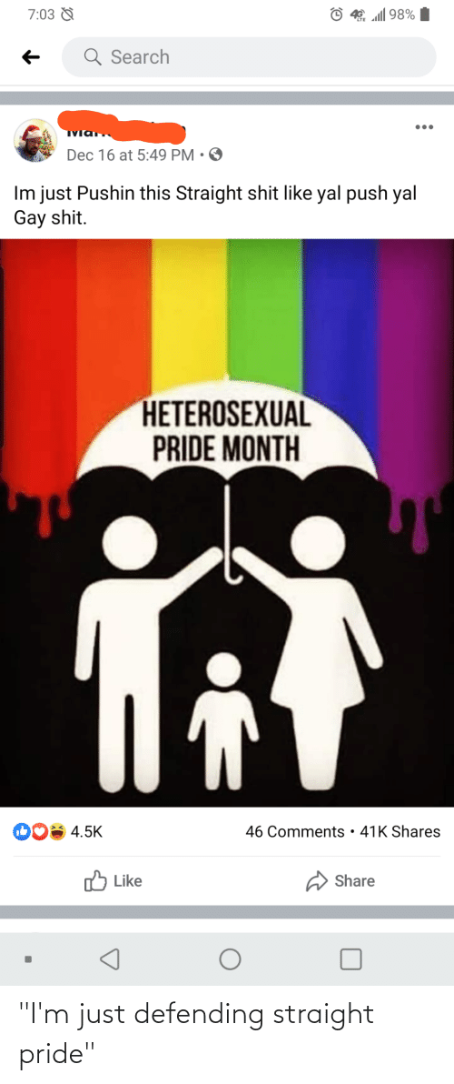 """Straight Pride: © 40 l 98%  7:03 &  Q Search  Dec 16 at 5:49 PM • O  Im just Pushin this Straight shit like yal push yal  Gay shit.  HETEROSEXUAL  PRIDE MONTH  46 Comments • 41K Shares  4.5K  O Like  Share """"I'm just defending straight pride"""""""