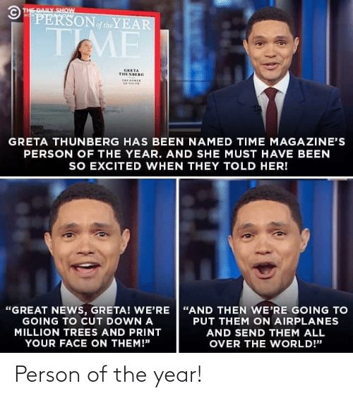 "News, Time, and Trees: © THE DAILY SHOW  PERSONoftheYEAR  WITH  TME  GRETA  THUNBERG  THE OER  GRETA THUNBERG HAS BEEN NAMED TIME MAGAZINE'S  PERSON OF THE YEAR. AND SHE MUST HAVE BEEN  SO EXCITED WHEN THEY TOLD HER!  ""GREAT NEWS, GRETA! WE'RE ""AND THEN WE'RE GOING TO  GOING TO CUT DOWN A  PUT THEM ON AIRPLANES  MILLION TREES AND PRINT  AND SEND THEM ALL  YOUR FACE ON THEM!""  OVER THE WORLD!"" Person of the year!"