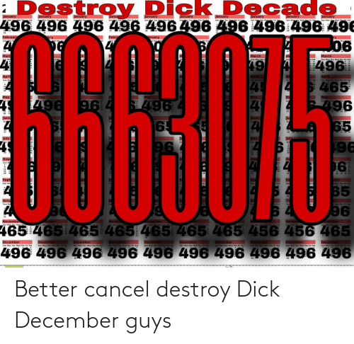 Dick, April, and Sept: ¿Destroy  Dick D ecade  496 496 496 496 496496 496 496 496 496  January  January  January  January  January  January  January  January  Janua  February  Febru  bruary  ry  n Tun Wed  Wed Th  06  DE  Marc  March  March  Sun Mon Tue Wed Thu Fri Sat  496  April  Sun Mon Tu  April  Sun Mon Tue Wed Thu Fri Sat  April  Sat  Sun Ma  465  45  May  May  May  May  May  496  496  916  June  June  65  65  July  July  96  196  Auge  96  28 29 30 31  Sept  ber  Wed Thu m  Sat  65  Octo  Wed Thu H Set  Sun Mo  96  Novemb  Noven  November  Ember  ovember  ovember  Sun Man Tue We Th Sat  e Man Tue Wad Thu E Sat  465 465 465 465 465 465 465 456 456 465  December  December  December  December  December  Sun Man Te Wed Thu Fri Sat  December  Sun Man Tue Wed Thu Fri Sat  December  Sun Man Tue Wed Thu Fri sat  December  December  Sun Mon Tue Wed Thu Fi Sat  December  Sun Man Te Wed Thu Fri Sat  Sun Mon Tue Wed Thu i Sat  Sun Mon Tue Wed Thu Fri Sat  Sun Mon Tue Wed Thu Pri Sat  Sun Mon Te Wed Thii i Sat  Sun Mon Tue Wed Thu Fri Sat  496 496 496 496 496 496 496 496 496 496 Better cancel destroy Dick December guys