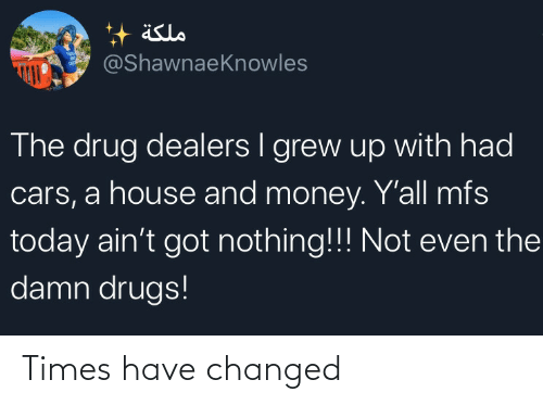 times: äslo  @ShawnaeKnowles  The drug dealers I grew up with had  cars, a house and money. Y'all mfs  today ain't got nothing!!! Not even the  damn drugs! Times have changed