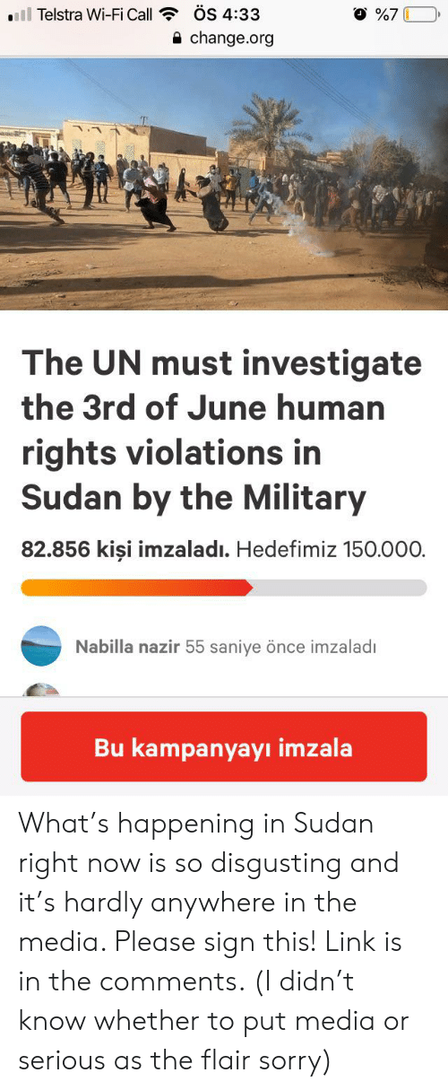 Kisi: ÖS 4:33  ll Telstra Wi-Fi Call  change.org  The UN must investigate  the 3rd of June human  rights violations in  Sudan by the Military  82.856 kişi imzaladı. Hedefimiz 150.000.  Nabilla nazir 55 saniye önce imzaladı  Bu kampanyayı imzala  27 What's happening in Sudan right now is so disgusting and it's hardly anywhere in the media. Please sign this! Link is in the comments. (I didn't know whether to put media or serious as the flair sorry)