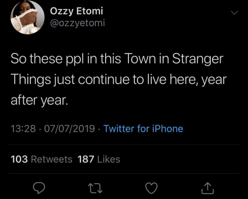 stranger: Özzy Etomi  @ozzyetomi  So these ppl in this Town in Stranger  Things just continue to live here, year  after year.  13:28 · 07/07/2019 · Twitter for iPhone  103 Retweets 187 Likes