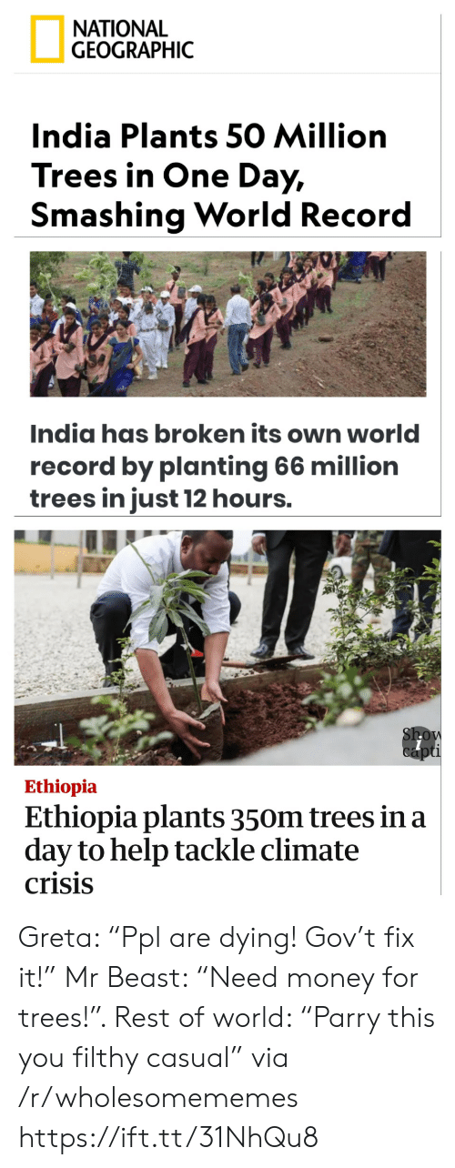 """Casual: ΝATIONAL  GEOGRAPHIC  India Plants 50 Million  Trees in One Day,  Smashing World Record  India has broken its own world  record by planting 66 million  trees in just 12 hours.  Show  capti  Ethiopia  Ethiopia plants 350m trees in a  day to help tackle climate  crisis Greta: """"Ppl are dying! Gov't fix it!"""" Mr Beast: """"Need money for trees!"""". Rest of world: """"Parry this you filthy casual"""" via /r/wholesomememes https://ift.tt/31NhQu8"""