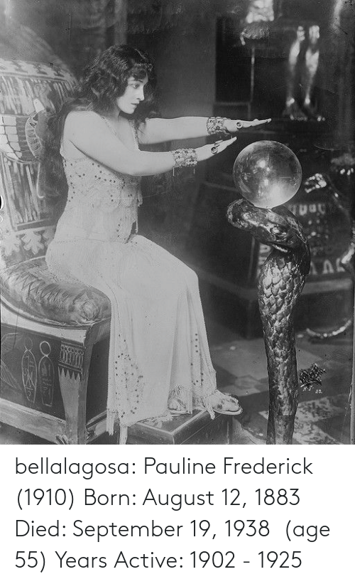 Died: АЛК  25. bellalagosa: Pauline Frederick  (1910) Born: August 12, 1883 Died: September 19, 1938  (age 55) Years Active: 1902 - 1925