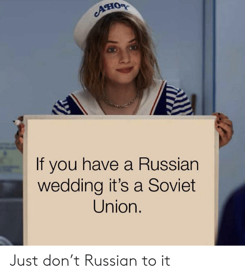 Wedding, Russian, and Soviet: Ано  If you have a Russian  wedding it's a Soviet  Union Just don't Russian to it