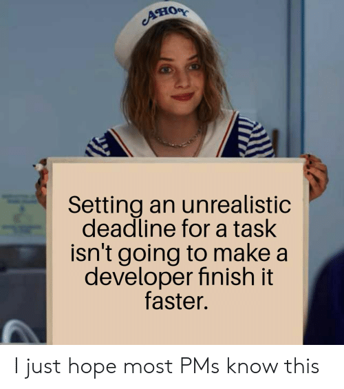 Hope, Make A, and Pms: Ано  Setting an unrealistic  deadline for a task  isn't going to make a  developer finish it  faster. I just hope most PMs know this
