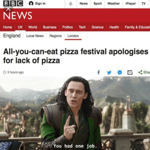 sign in: ВВС  Sign in  News  Sport Weather iPlayer TV  NEWS  Home UK World Business Politics Tech Science Health Family& Educati  England Local News Regions London  All-you-can-eat pizza festival apologises  for lack of pizza  Sha  O5 hours ago  You had one job.