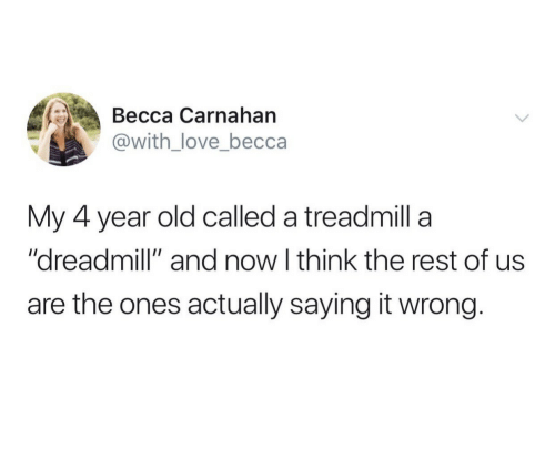 "And Now: Весса Сarnahan  @with_love_becca  My 4 year old called a treadmill a  ""dreadmill"" and now I think the rest of us  are the ones actually saying it wrong."
