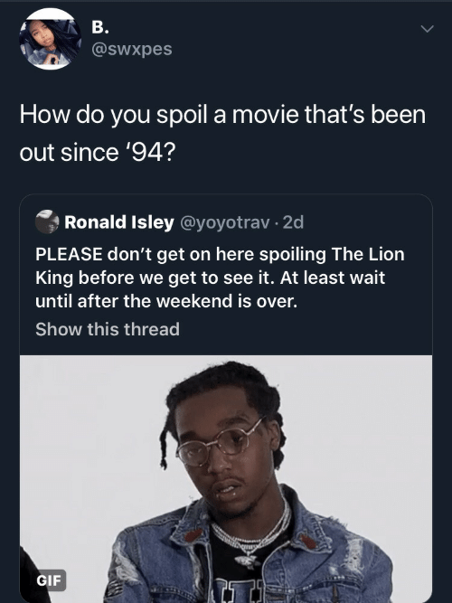 Gif, Lion, and Movie: В.  @swxpes  How do you spoil a movie that's been  out since '94?  Ronald Isley @yoyotrav 2d  PLEASE don't get on here spoiling The Lion  ing before we get to see it. At least wait  until after the weekend is over.  Show this thread  GIF