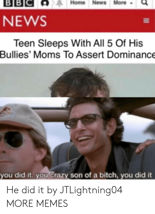 you did it: ВBІС  BB  Home News More  NEWS  Teen Sleeps With All 5 Of His  Bullies' Moms To Assert Dominance  you did it. you Crazy son of a bitch, you did it He did it by JTLightning04 MORE MEMES