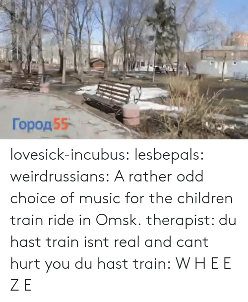 Children, Music, and Tumblr: Город55- lovesick-incubus:  lesbepals:   weirdrussians:  A rather odd choice of music for the children train ride in Omsk.    therapist: du hast train isnt real and cant hurt you du hast train:    W H E E Z E