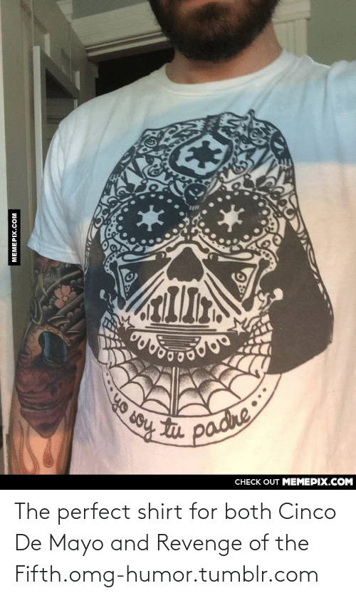 De Mayo: ЕЗ  ИА  лобо  tu  а радие  padre  CНЕCK OUT MЕМЕРIХ.COМ  MEMEPIX.COM The perfect shirt for both Cinco De Mayo and Revenge of the Fifth.omg-humor.tumblr.com