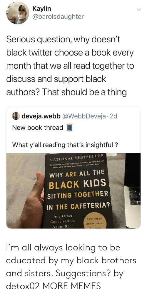 Educated: Кaylin  @barolsdaughter  Serious question, why doesn't  black twitter choose a book every  month that we all read together to  discuss and support black  authors? That should be a thing  deveja.webb @WebbDeveja 2d  New book thread  What y'all reading that's insightful?  NATIONAL BESTSELLER  An unusually sensitive work about the racial barriers that still  divide us in so many areas of life. Jonathan Kozol  WHY ARE ALL THE  BLACK KIDS  SITTING TOGETHER  IN THE CAFETERIA?  And Other  TWENTIETH  Conversations  ANNIVERSARY  About Race  EDITION I'm all always looking to be educated by my black brothers and sisters. Suggestions? by detox02 MORE MEMES