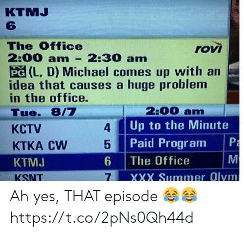 Memes, The Office, and Xxx: КTMJ  6  The Office  2:00 am  PG (L, D) Michael comes up with an  idea that causes a huge problem  in the office.  rovi  2:30 am  2:00 am  Up to the Minute  Tue. 8/7  4  КСTV  Paid Program  M  5  KTKA CW  The Office  6  KTMJ  XXX Summer Olym  7  KSNT  PmM Ah yes, THAT episode 😂😂 https://t.co/2pNs0Qh44d