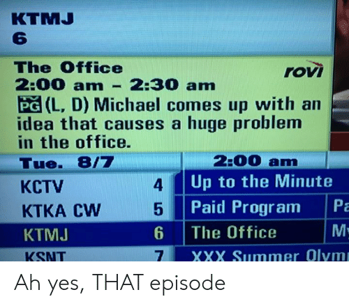 XXX: КTMJ  The Office  2:00 amn  rovi  2:30 am  PG (L, D) Michael comes up with an  idea that causes a huge problem  in the office.  2:00 am  Up to the Minute  Tue. 8/7  4  КСTV  Pa  Paid Program  KTKA CW  М:  6  The Office  КТМJ  XXX Summer Olym  KSNT Ah yes, THAT episode