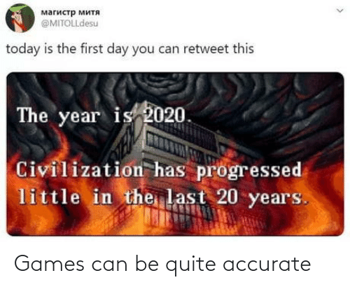Can Be: магистр митя  @MITOLLdesu  today is the first day you can retweet this  The year is 2020.  Civilization has progressed  little in the last 20 years. Games can be quite accurate
