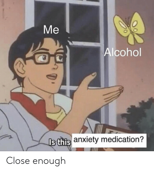 Alcohol, Anxiety, and Close Enough: Ме  Alcohol  Is this anxiety medication? Close enough