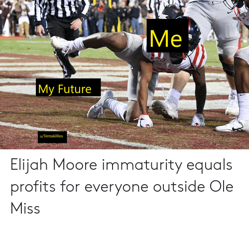Immaturity: Ме  My Future  u/TentakilRex Elijah Moore immaturity equals profits for everyone outside Ole Miss