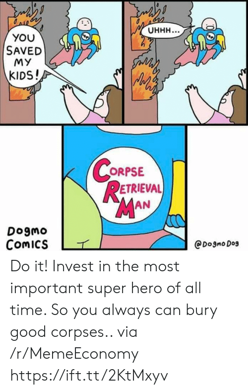 invest: Онн...  YOU  SAVED  MY  సం  KIDS!  CORPSE  RETRIEVAL  MAN  Dogmo  Comics  @Dogmo Dog Do it! Invest in the most important super hero of all time. So you always can bury good corpses.. via /r/MemeEconomy https://ift.tt/2KtMxyv