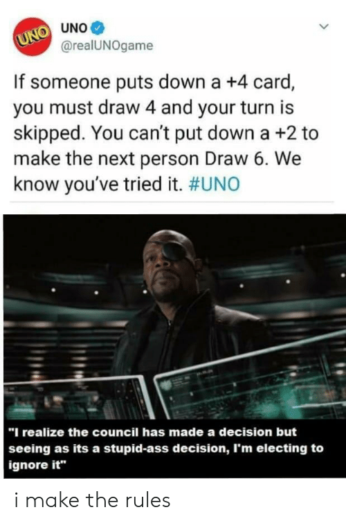 """Ass, Uno, and Next: О UNo@  U@realUNOgame  If someone puts down a +4 card,  you must draw 4 and your turn is  skipped. You can't put down a +2 to  make the next person Draw 6. We  know you've tried it. #UNO  """"I realize the council has made a decision but  seeing as its a stupid-ass decision, I'm electing to  ignore it"""" i make the rules"""