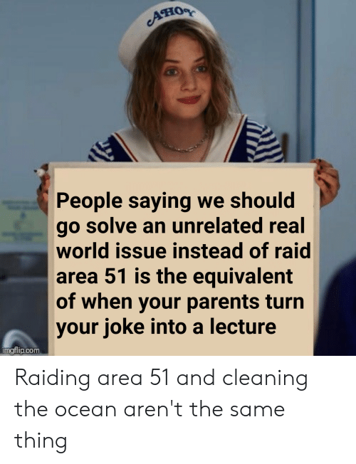 Parents, Ocean, and World: Пову  People saying we should  go solve an unrelated real  world issue instead of raid  area 51 is the equivalent  of when your parents turn  your joke into a lecture  Imgflip.com Raiding area 51 and cleaning the ocean aren't the same thing