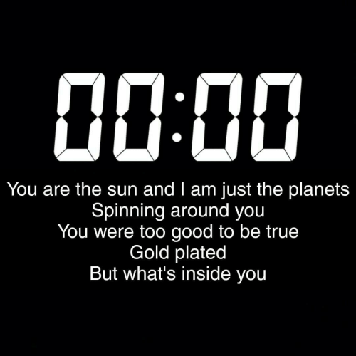 plated: пп.пп  00DO  You are the sun and I am just the planets  Spinning around you  You were too good to be true  Gold plated  But what's inside you