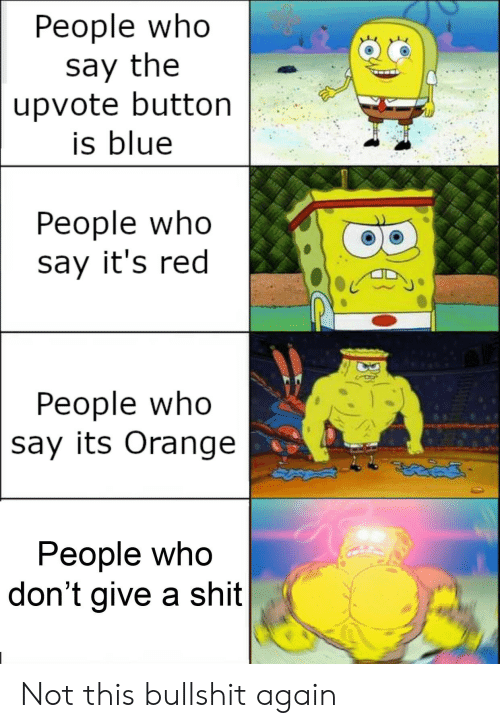 A Shit: Реople who  say the  upvote button  is blue  People who  say it's red  People who  say its Orange  People who  don't give a shit Not this bullshit again