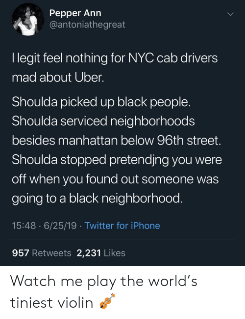 watch me: Реpper Ann  @antoniathegreat  I legit feel nothing for NYC cab drivers  mad about Uber.  Shoulda picked up black people  Shoulda serviced neighborhoods  besides manhattan below 96th street.  Shoulda stopped pretendjng you were  off when you found out someone was  going to a black neighborhood.  15:48 6/25/19 Twitter for iPhone  957 Retweets 2,231 Likes Watch me play the world's tiniest violin 🎻