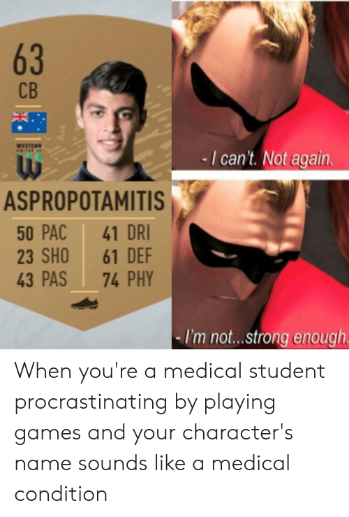 Games, Strong, and Western: СВ  WESTERN  TEE  -I can't. Not again.  ASPROPOTAMITIS  50 PAC  23 SHO  43 PAS  41 DRI  61 DEF  74 PHY  I'm not... strong enough  63 When you're a medical student procrastinating by playing games and your character's name sounds like a medical condition