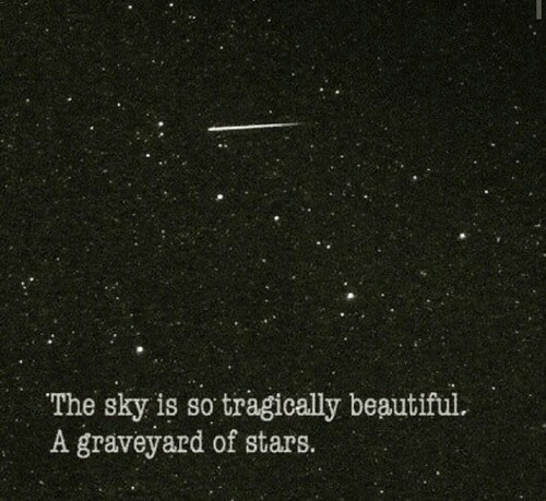 Beautiful, Stars, and Beautiful A: /с  The sky is so tragically beautiful.  A graveyard of stars.