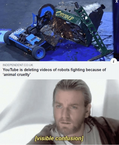 Independent: СHOMP  INDEPENDENT.Co.UK  YouTube is deleting videos of robots fighting because of  'animal cruelty'  [visible confusion]
