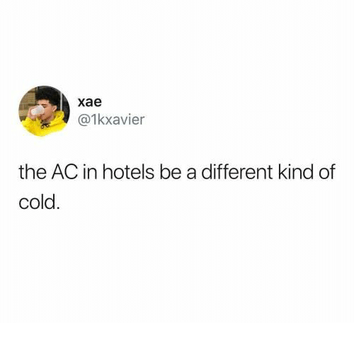 Cold: хае  @1kxavier  the AC in hotels be a different kind of  cold