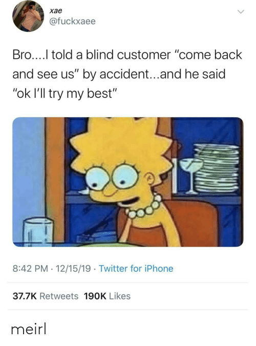 "I Told: хае  @fuckxaee  Bro...I told a blind customer ""come back  and see us"" by accident...and he said  ""ok l'll try my best""  8:42 PM · 12/15/19 · Twitter for iPhone  37.7K Retweets 190K Likes meirl"