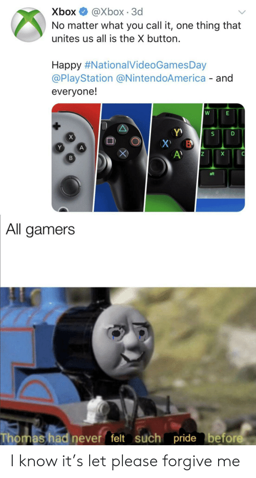PlayStation, Xbox, and Happy: Хbox  @Xbox 3d  No matter what you call it, one thing that  unites us all is the X button.  Happy #NationalVideoGamesDay  @PlayStation @NintendoAmerica - and  everyone!  W  BD  A)  В  alt  All gamers  Thomas had never felt such pride before I know it's let please forgive me