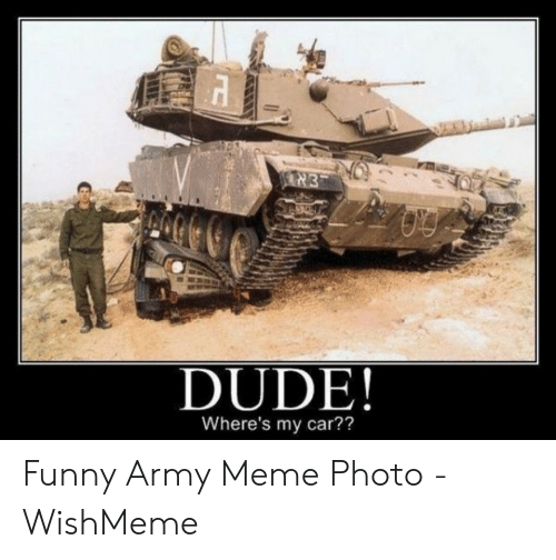 Funny Army Memes: [א  DUDE!  Where's my car?? Funny Army Meme Photo - WishMeme