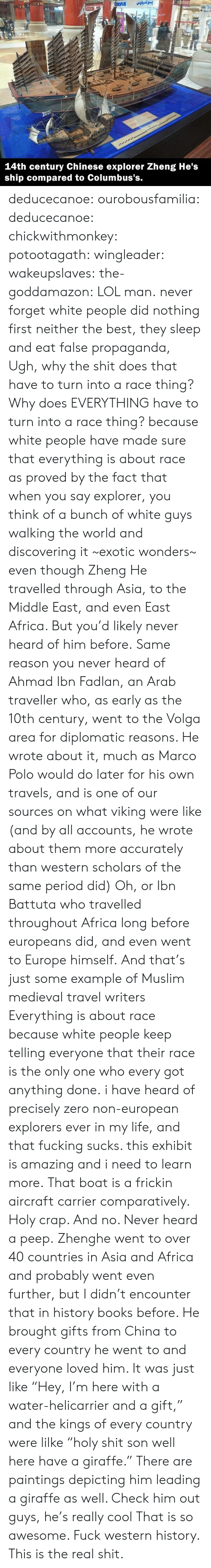 "Exhibit: بوكسيلوس  SPLUS  Ma  A  83INT  14th century Chinese explorer Zheng He's  ship compared to Columbus's. deducecanoe: ourobousfamilia:  deducecanoe:  chickwithmonkey:  potootagath:  wingleader:  wakeupslaves:  the-goddamazon:  LOL man.  never forget white people did nothing first neither the best, they sleep and eat false propaganda,  Ugh, why the shit does that have to turn into a race thing? Why does EVERYTHING have to turn into a race thing?  because white people have made sure that everything is about race as proved by the fact that when you say explorer, you think of a bunch of white guys walking the world and discovering it ~exotic wonders~ even though Zheng He travelled through Asia, to the Middle East, and even East Africa. But you'd likely never heard of him before. Same reason you never heard of Ahmad Ibn Fadlan, an Arab traveller who, as early as the 10th century, went to the Volga area for diplomatic reasons. He wrote about it, much as Marco Polo would do later for his own travels, and is one of our sources on what viking were like (and by all accounts, he wrote about them more accurately than western scholars of the same period did) Oh, or Ibn Battuta who travelled throughout Africa long before europeans did, and even went to Europe himself. And that's just some example of Muslim medieval travel writers Everything is about race because white people keep telling everyone that their race is the only one who every got anything done.  i have heard of precisely zero non-european explorers ever in my life, and that fucking sucks. this exhibit is amazing and i need to learn more.  That boat is a frickin aircraft carrier comparatively. Holy crap. And no. Never heard a peep.  Zhenghe went to over 40 countries in Asia and Africa and probably went even further, but I didn't encounter that in history books before. He brought gifts from China to every country he went to and everyone loved him. It was just like ""Hey, I'm here with a water-helicarrier and a gift,"" and the kings of every country were lilke ""holy shit son well here have a giraffe."" There are paintings depicting him leading a giraffe as well. Check him out guys, he's really cool  That is so awesome. Fuck western history. This is the real shit."
