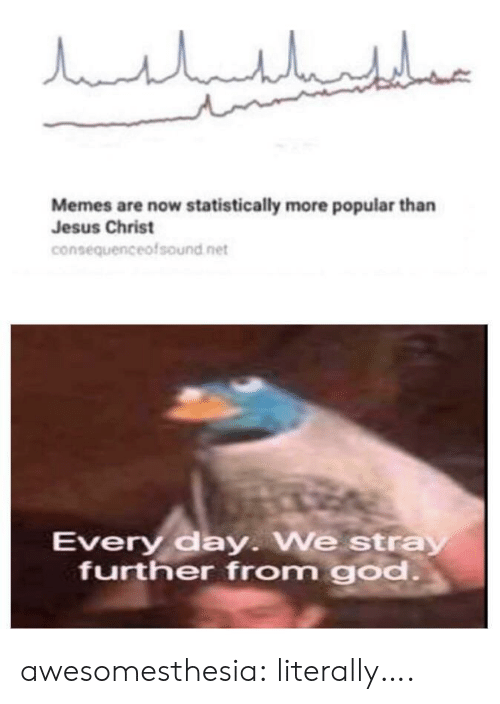 Memes Are: مالباللبليار  Memes are now statistically more popular than  Jesus Christ  consequenceofsound net  Every day. We stray  further from god. awesomesthesia:  literally….