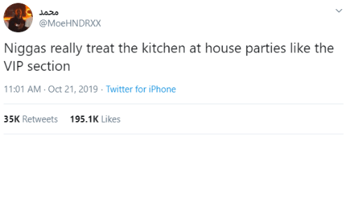 kitchen: محمد  @MoeHNDRXX  Niggas really treat the kitchen at house parties like the  VIP section  11:01 AM - Oct 21, 2019 · Twitter for iPhone  35K Retweets  195.1K Likes