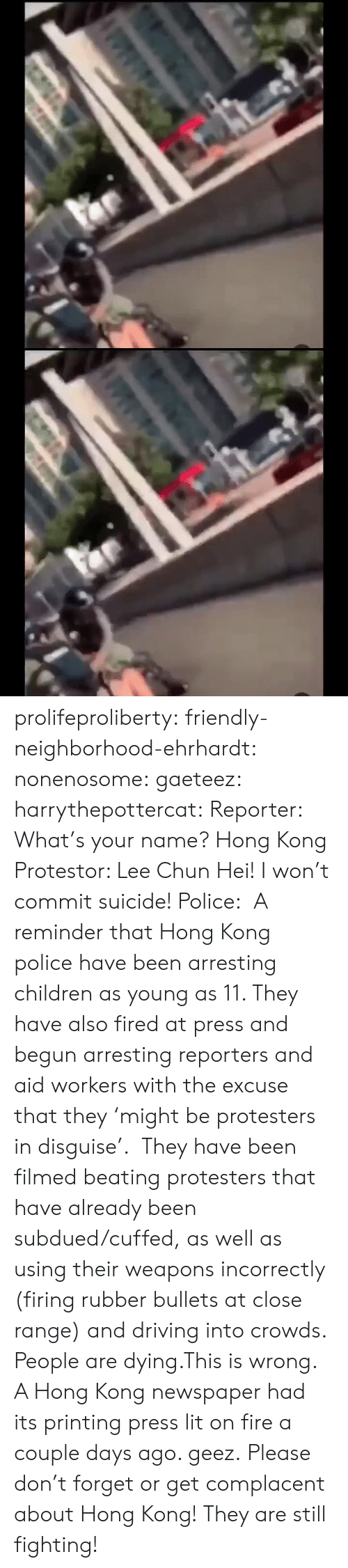 Driving: के.  ॥ल prolifeproliberty:  friendly-neighborhood-ehrhardt:  nonenosome:  gaeteez:   harrythepottercat:  Reporter: What's your name? Hong Kong Protestor: Lee Chun Hei! I won't commit suicide! Police:    A reminder that Hong Kong police have been arresting children as young as 11. They have also fired at press and begun arresting reporters and aid workers with the excuse that they 'might be protesters in disguise'.  They have been filmed beating protesters that have already been subdued/cuffed, as well as using their weapons incorrectly (firing rubber bullets at close range) and driving into crowds.  People are dying.This is wrong.    A Hong Kong newspaper had its printing press lit on fire a couple days ago.   geez.   Please don't forget or get complacent about Hong Kong! They are still fighting!