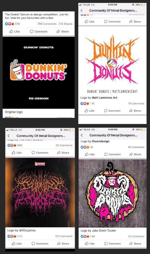 Community, Donuts, and Proxy: ৫ 3४%।  TELUS LTE  9:05 PM  Community Of Metal Designers...  The Dunkin' Donuts re-design competition. Just for  fun. Vote for your favourites with a like!  Like  Share  Comment  OO 579  769 Comments 7.1K Shares  OComment  Share  Like  DUNKIN' DONUTS  DUNKIN  DONUTS  DUNKIN DONUTS MATTLAWAENCEART  Logo by Matt Lawrence Art  RE-DESION  OO 1.1K  18 Comments  Like  Share  Comment  Original logo  38% -  TELUS LTE  38%  TELUS LTE  9:06 PM  9:05 PM  Community Of Metal Designers...  Community Of Metal Designers...  Logo by Disartdesign  OO 898  32 Comments  OO 3K  46 Comments  Like  OComment  Share  Like  Share  Comment  Logo by @00xj-proxy  Logo by Jake Owen Tucker  00 2.1K  131 Comments  OO 1.6K  51 Comments  O Comment  Like  Share  Like  Comment  Share