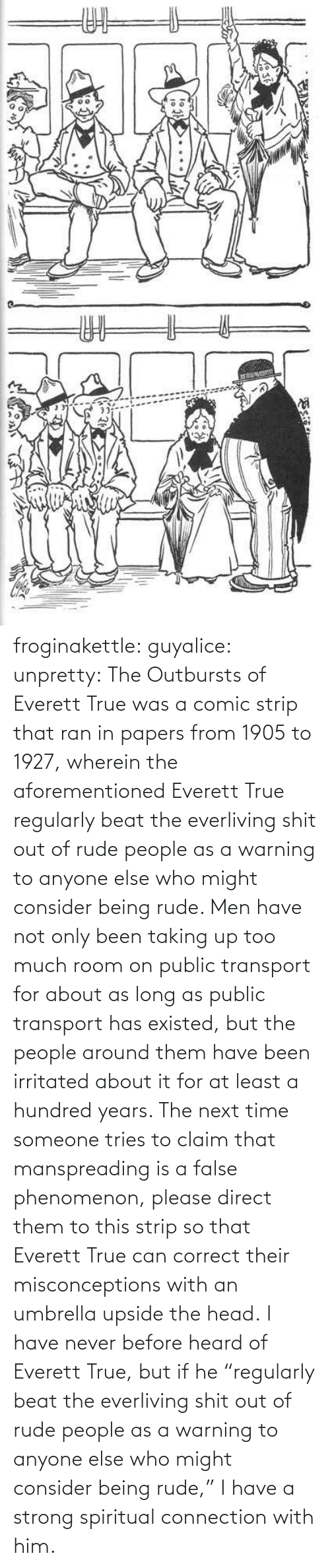 "Rude: ఇ  క froginakettle:  guyalice:  unpretty:  The Outbursts of Everett True was a comic strip that ran in papers from 1905 to 1927, wherein the aforementioned Everett True regularly beat the everliving shit out of rude people as a warning to anyone else who might consider being rude. Men have not only been taking up too much room on public transport for about as long as public transport has existed, but the people around them have been irritated about it for at least a hundred years. The next time someone tries to claim that manspreading is a false phenomenon, please direct them to this strip so that Everett True can correct their misconceptions with an umbrella upside the head.  I have never before heard of Everett True, but if he ""regularly beat the everliving shit out of rude people as a warning to anyone else who might consider being rude,"" I have a strong spiritual connection with him."