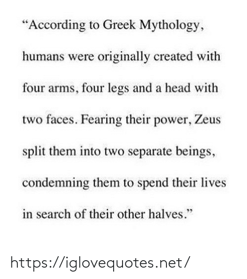 "arms: ""According to Greek Mythology,  humans were originally created with  four arms, four legs and a head with  two faces. Fearing their power, Zeus  split them into two separate beings,  condemning them to spend their lives  in search of their other halves."" https://iglovequotes.net/"