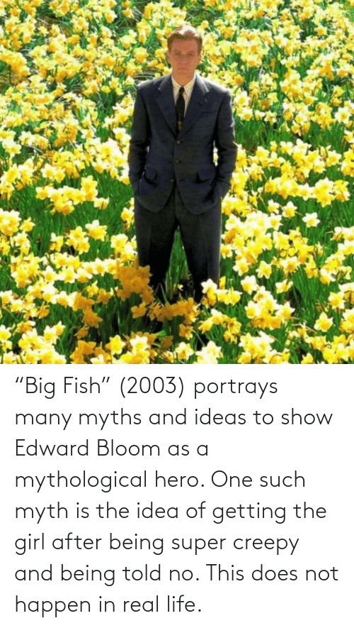 """Creepy: """"Big Fish"""" (2003) portrays many myths and ideas to show Edward Bloom as a mythological hero. One such myth is the idea of getting the girl after being super creepy and being told no. This does not happen in real life."""