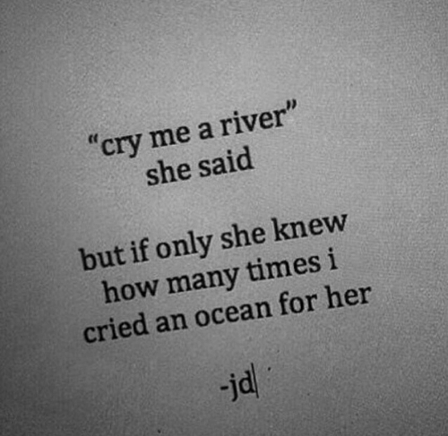 "how many times: ""cry me a river""  she said  but if only she knew  how many times i  cried an ocean for her  jd"