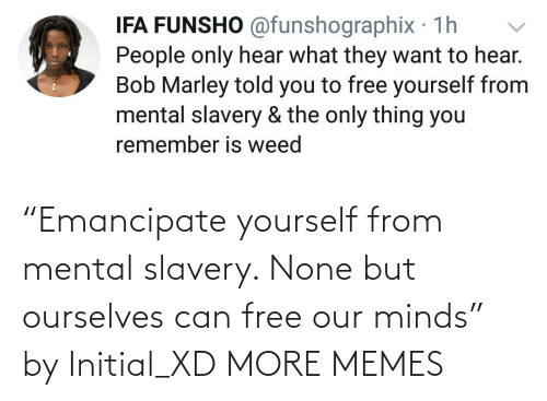 "Minds: ""Emancipate yourself from mental slavery. None but ourselves can free our minds"" by Initial_XD MORE MEMES"