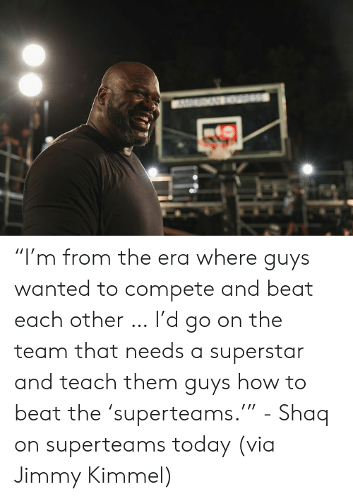"Shaq, Jimmy Kimmel, and How To: ""I'm from the era where guys wanted to compete and beat each other … I'd go on the team that needs a superstar and teach them guys how to beat the 'superteams.'""   - Shaq on superteams today (via Jimmy Kimmel)"