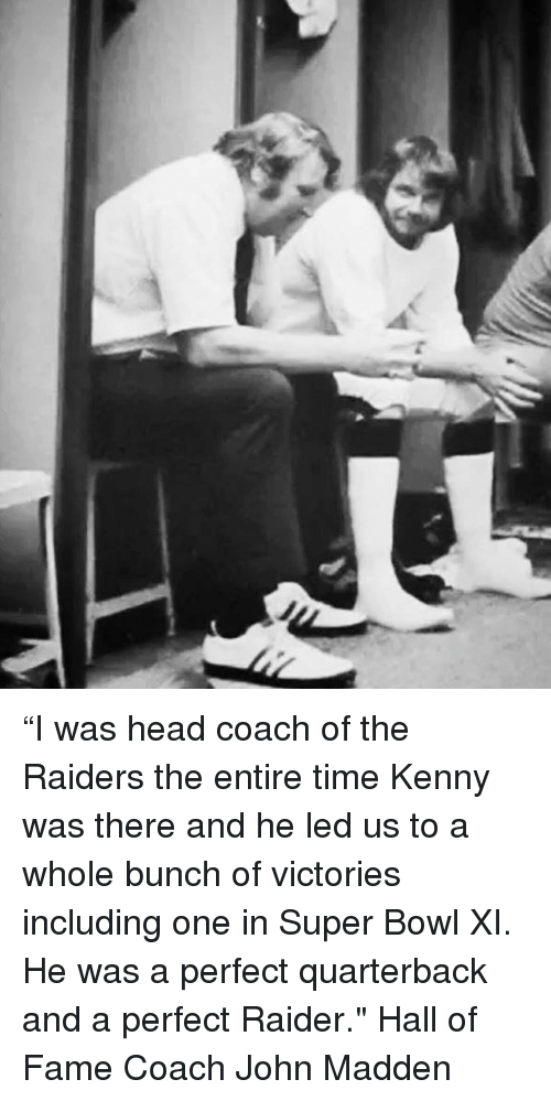 """Head, Memes, and Super Bowl: """"I was head coach of the Raiders the entire time Kenny was there and he led us to a whole bunch of victories including one in Super Bowl XI. He was a perfect quarterback and a perfect Raider."""" Hall of Fame Coach John Madden"""